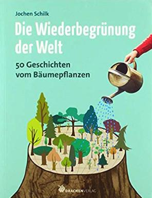 Buch: Die Wiederbegrünung der Welt: 50 Geschichten vom Bäumepflanzen